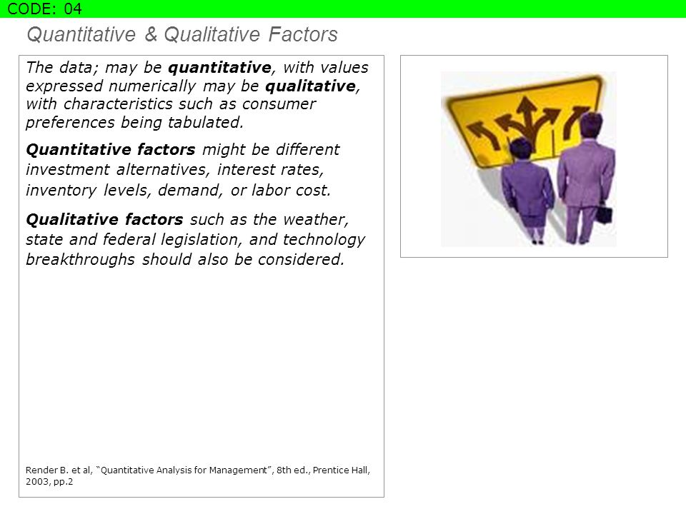 Quantitative & Qualitative Factors The data; may be quantitative, with values expressed numerically may be qualitative, with characteristics such as consumer preferences being tabulated.
