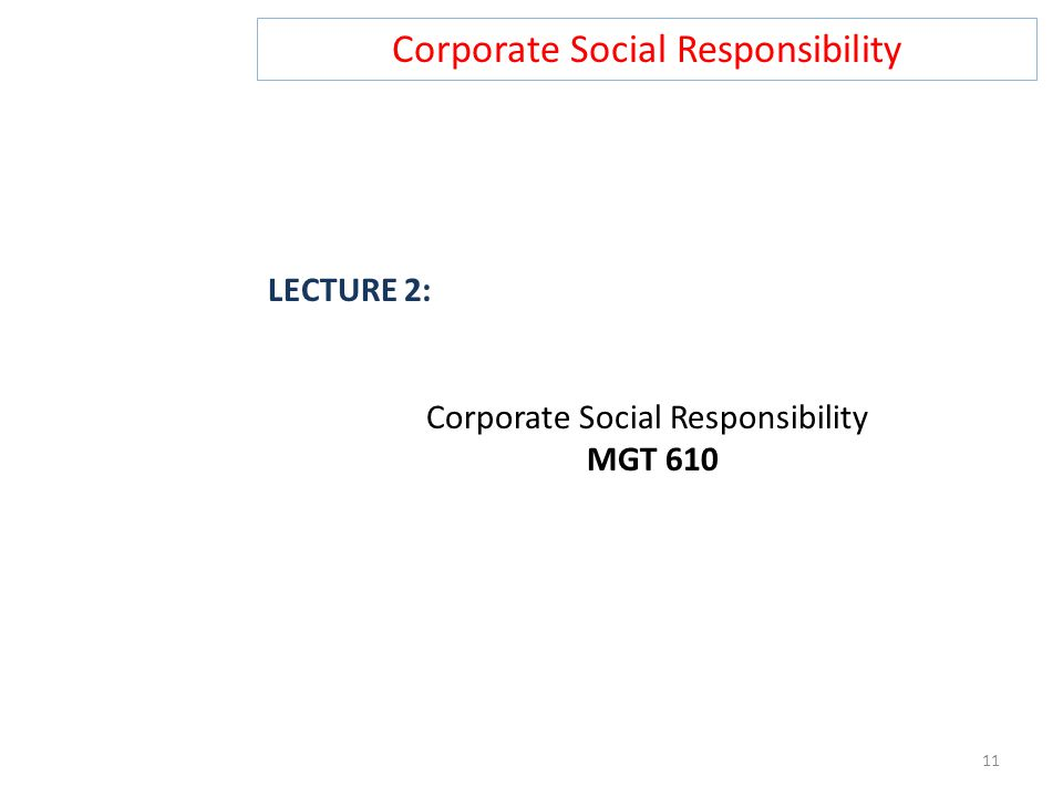 Corporate Social Responsibility LECTURE 2: Corporate Social Responsibility MGT 610 11