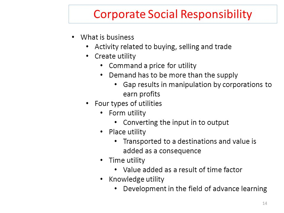 Corporate Social Responsibility 14 What is business Activity related to buying, selling and trade Create utility Command a price for utility Demand ha