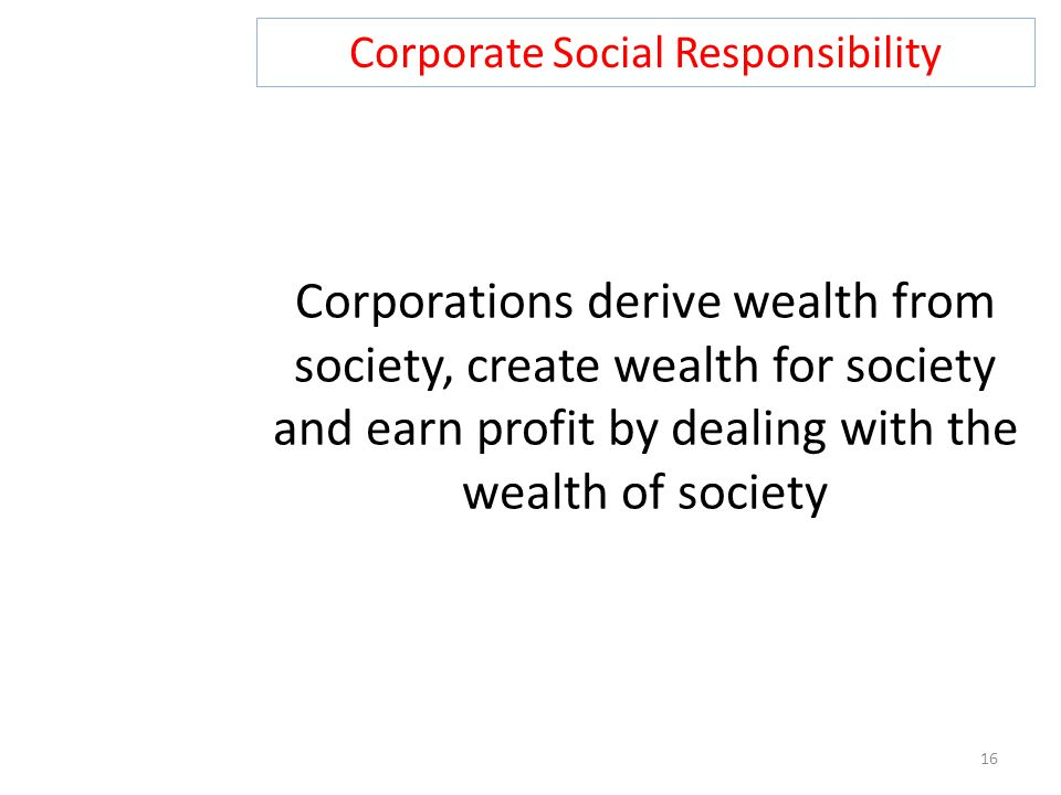 Corporate Social Responsibility 16 Corporations derive wealth from society, create wealth for society and earn profit by dealing with the wealth of so