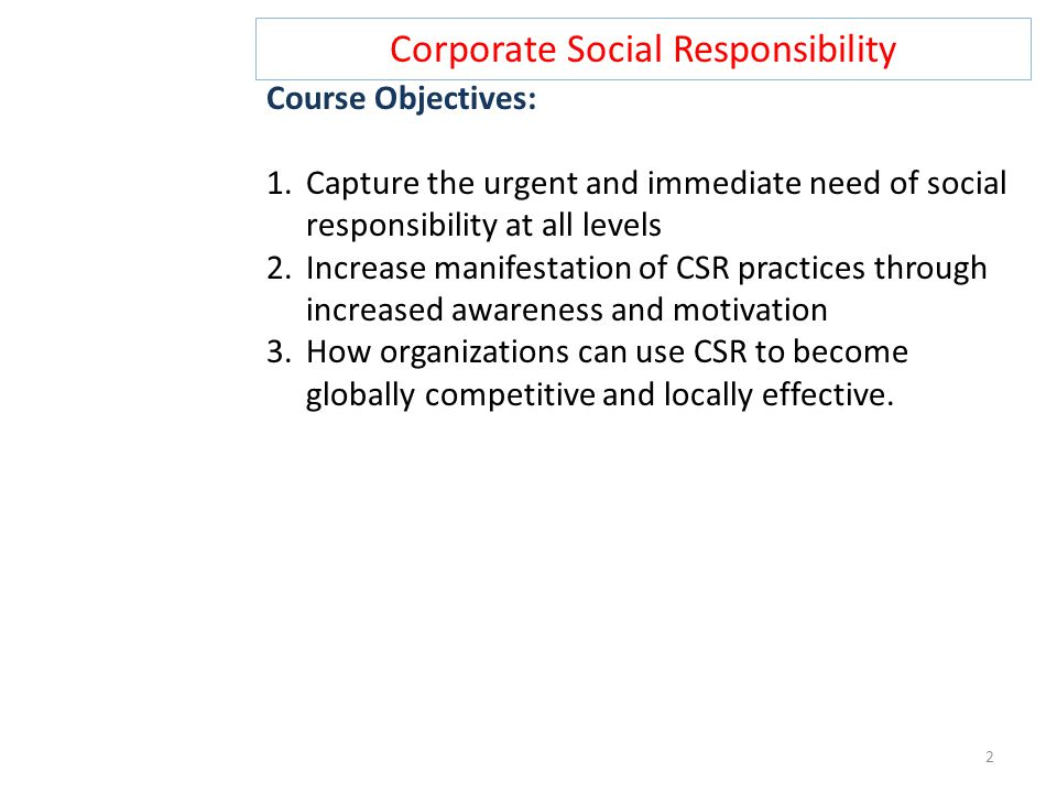 Corporate Social Responsibility Course Objectives: 1.Capture the urgent and immediate need of social responsibility at all levels 2.Increase manifesta