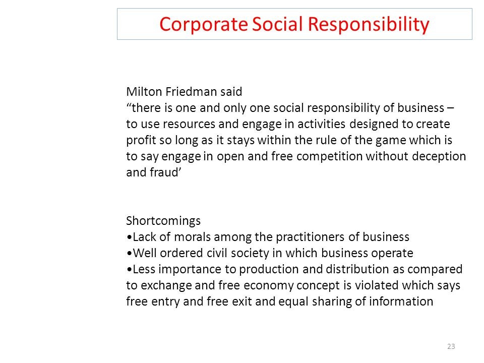 """Corporate Social Responsibility 23 Milton Friedman said """"there is one and only one social responsibility of business – to use resources and engage in"""