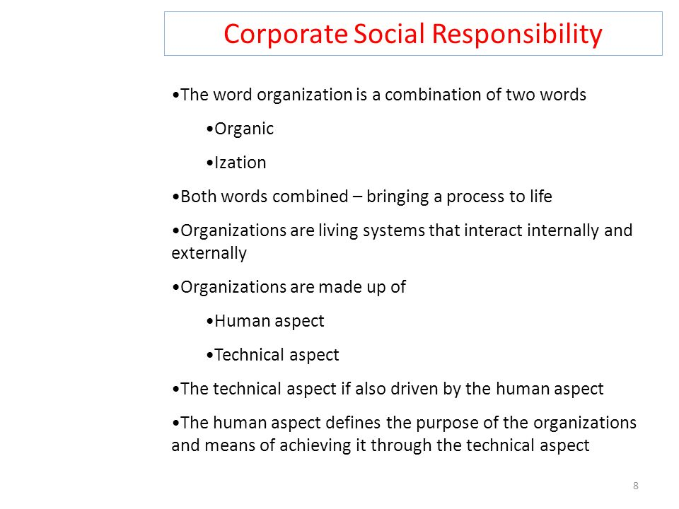 Corporate Social Responsibility 8 The word organization is a combination of two words Organic Ization Both words combined – bringing a process to life