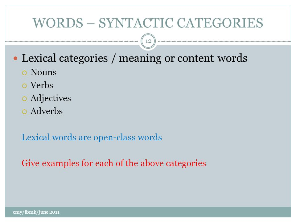 WORDS – SYNTACTIC CATEGORIES cmy/fbmk/june 2011 12 Lexical categories / meaning or content words  Nouns  Verbs  Adjectives  Adverbs Lexical words are open-class words Give examples for each of the above categories