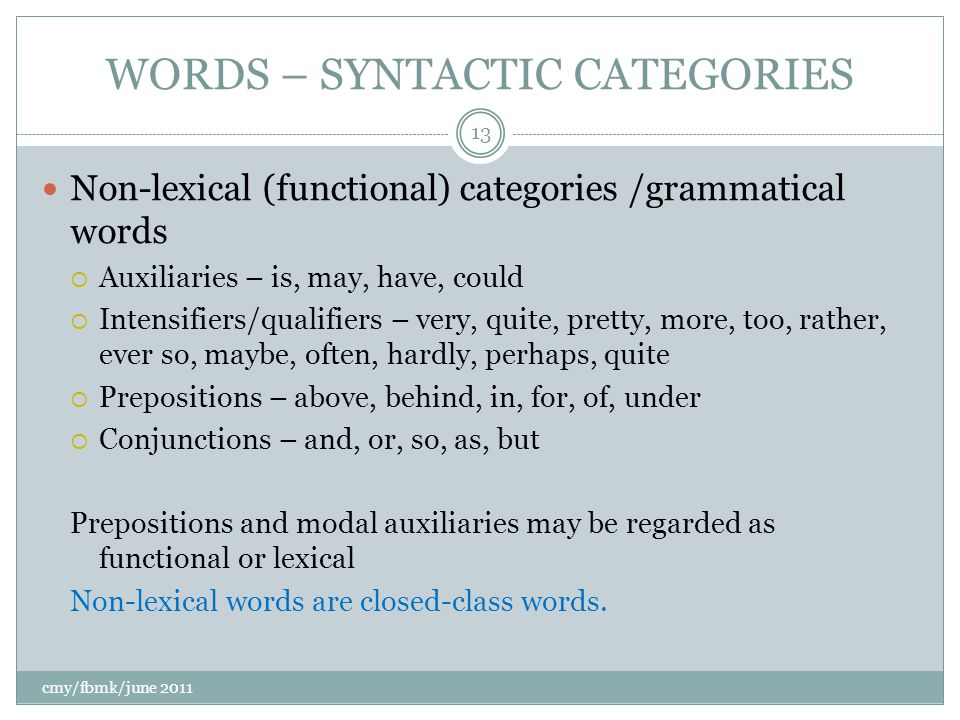 WORDS – SYNTACTIC CATEGORIES cmy/fbmk/june 2011 13 Non-lexical (functional) categories /grammatical words  Auxiliaries – is, may, have, could  Intensifiers/qualifiers – very, quite, pretty, more, too, rather, ever so, maybe, often, hardly, perhaps, quite  Prepositions – above, behind, in, for, of, under  Conjunctions – and, or, so, as, but Prepositions and modal auxiliaries may be regarded as functional or lexical Non-lexical words are closed-class words.