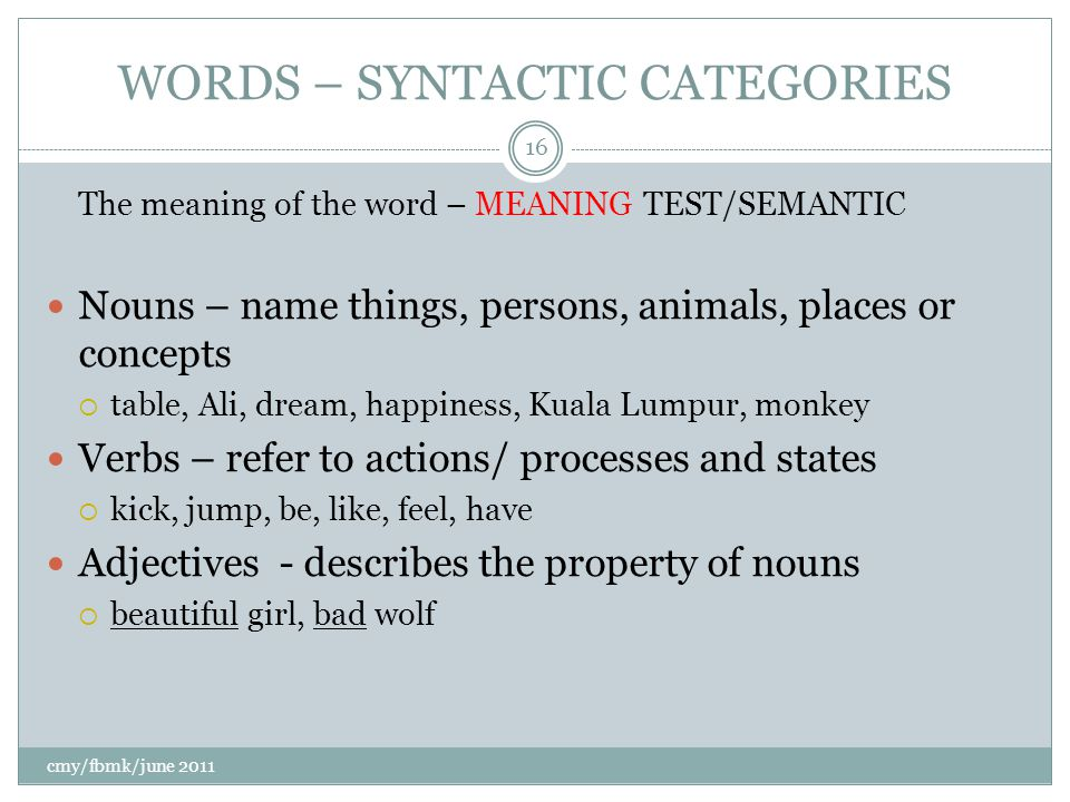 WORDS – SYNTACTIC CATEGORIES The meaning of the word – MEANING TEST/SEMANTIC Nouns – name things, persons, animals, places or concepts  table, Ali, dream, happiness, Kuala Lumpur, monkey Verbs – refer to actions/ processes and states  kick, jump, be, like, feel, have Adjectives - describes the property of nouns  beautiful girl, bad wolf cmy/fbmk/june 2011 16