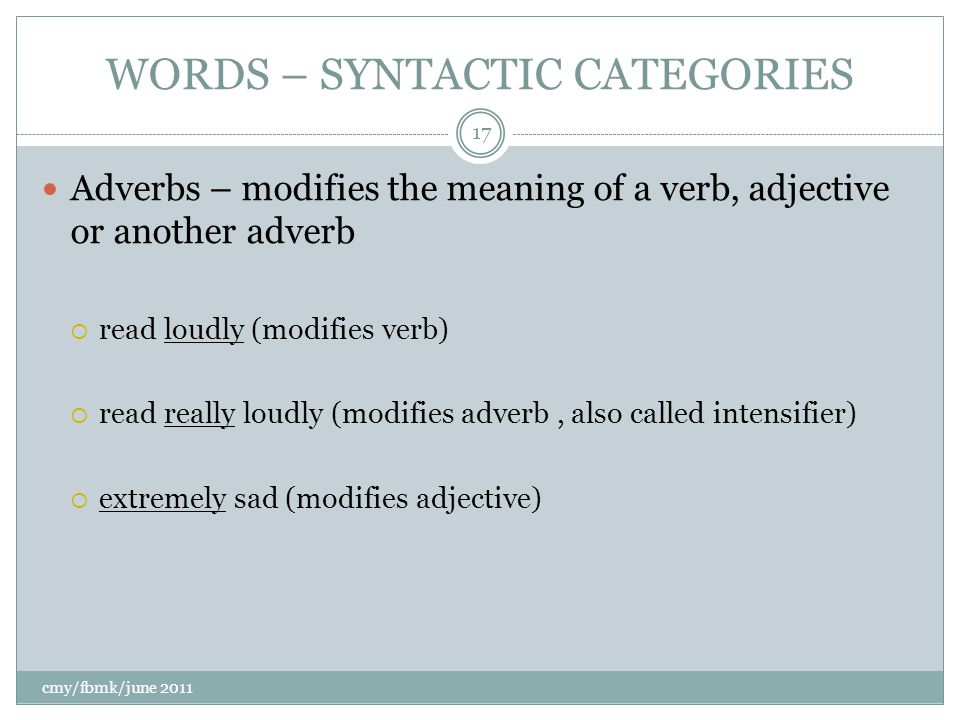WORDS – SYNTACTIC CATEGORIES Adverbs – modifies the meaning of a verb, adjective or another adverb  read loudly (modifies verb)  read really loudly (modifies adverb, also called intensifier)  extremely sad (modifies adjective) cmy/fbmk/june 2011 17