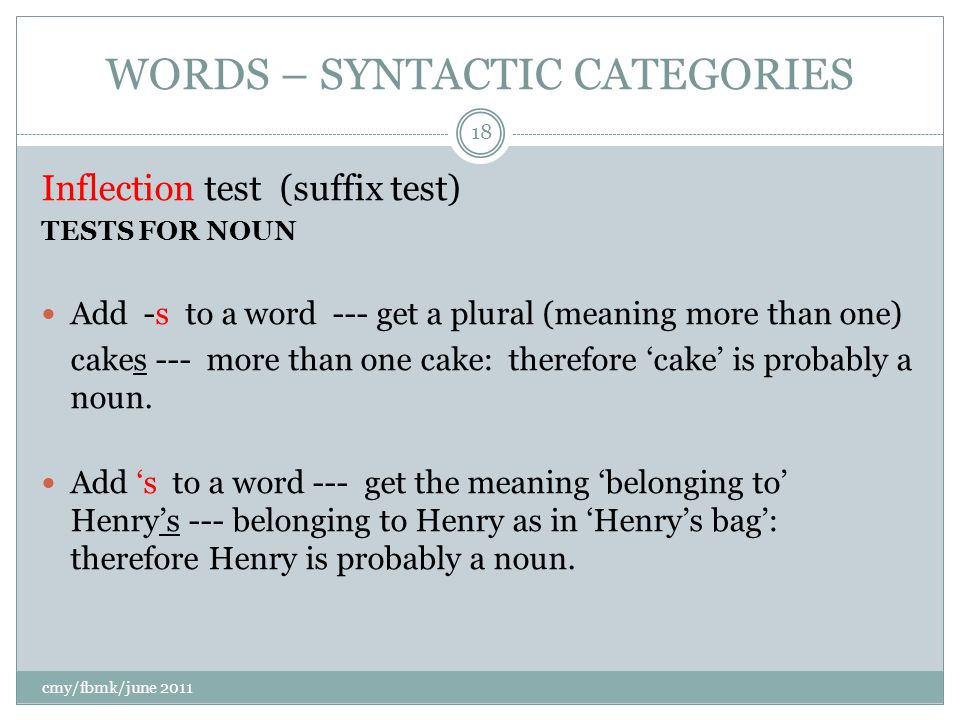 WORDS – SYNTACTIC CATEGORIES Inflection test (suffix test) TESTS FOR NOUN Add -s to a word --- get a plural (meaning more than one) cakes --- more than one cake: therefore 'cake' is probably a noun.