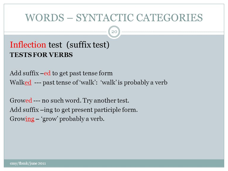 WORDS – SYNTACTIC CATEGORIES Inflection test (suffix test) TESTS FOR VERBS Add suffix –ed to get past tense form Walked --- past tense of 'walk': 'walk' is probably a verb Growed --- no such word.
