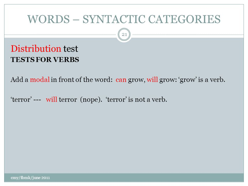 WORDS – SYNTACTIC CATEGORIES Distribution test TESTS FOR VERBS Add a modal in front of the word: can grow, will grow: 'grow' is a verb.