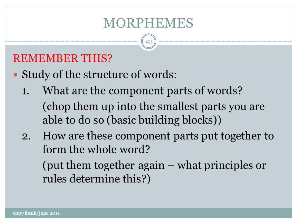 MORPHEMES REMEMBER THIS. Study of the structure of words: 1.What are the component parts of words.