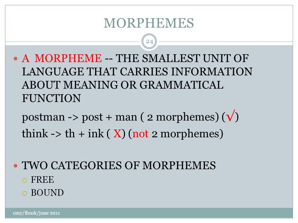 MORPHEMES A MORPHEME -- THE SMALLEST UNIT OF LANGUAGE THAT CARRIES INFORMATION ABOUT MEANING OR GRAMMATICAL FUNCTION postman -> post + man ( 2 morphemes) ( √ ) think -> th + ink ( X) (not 2 morphemes) TWO CATEGORIES OF MORPHEMES  FREE  BOUND cmy/fbmk/june 2011 24