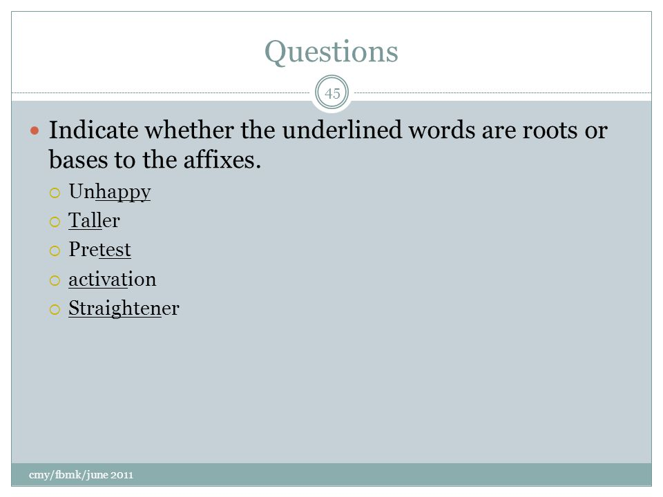 Questions Indicate whether the underlined words are roots or bases to the affixes.