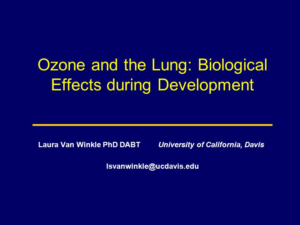 Ozone and the Lung: Biological Effects during Development Laura Van Winkle PhD DABT University of California, Davis lsvanwinkle@ucdavis.edu