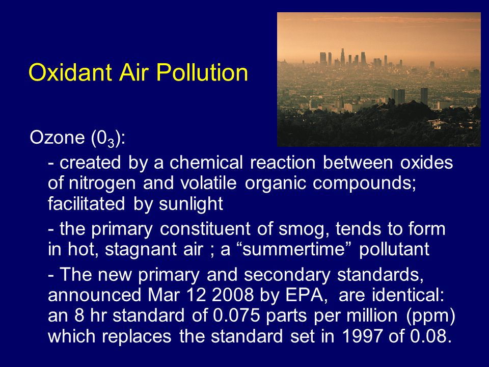 Oxidant Air Pollution Ozone (0 3 ): - created by a chemical reaction between oxides of nitrogen and volatile organic compounds; facilitated by sunlight - the primary constituent of smog, tends to form in hot, stagnant air ; a summertime pollutant - The new primary and secondary standards, announced Mar 12 2008 by EPA, are identical: an 8 hr standard of 0.075 parts per million (ppm) which replaces the standard set in 1997 of 0.08.