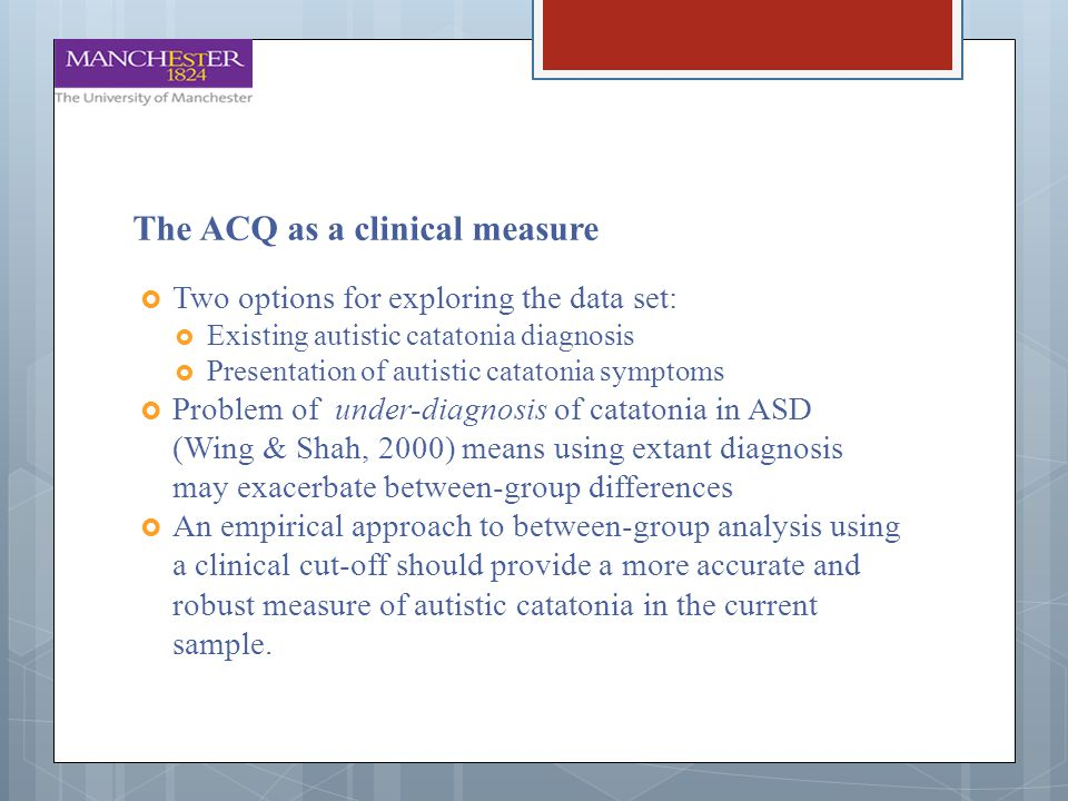 The ACQ as a clinical measure  Two options for exploring the data set:  Existing autistic catatonia diagnosis  Presentation of autistic catatonia s