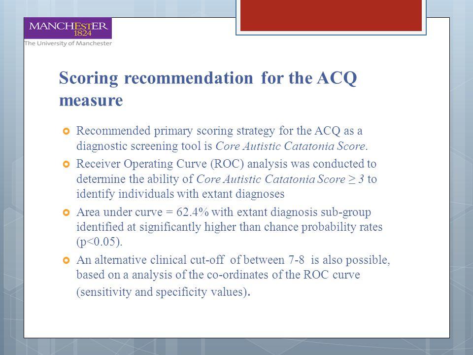Scoring recommendation for the ACQ measure  Recommended primary scoring strategy for the ACQ as a diagnostic screening tool is Core Autistic Catatoni