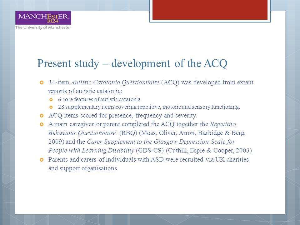 Present study – development of the ACQ  34-item Autistic Catatonia Questionnaire (ACQ) was developed from extant reports of autistic catatonia:  6 c