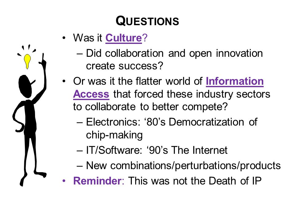 Q UESTIONS Was it Culture. –Did collaboration and open innovation create success.