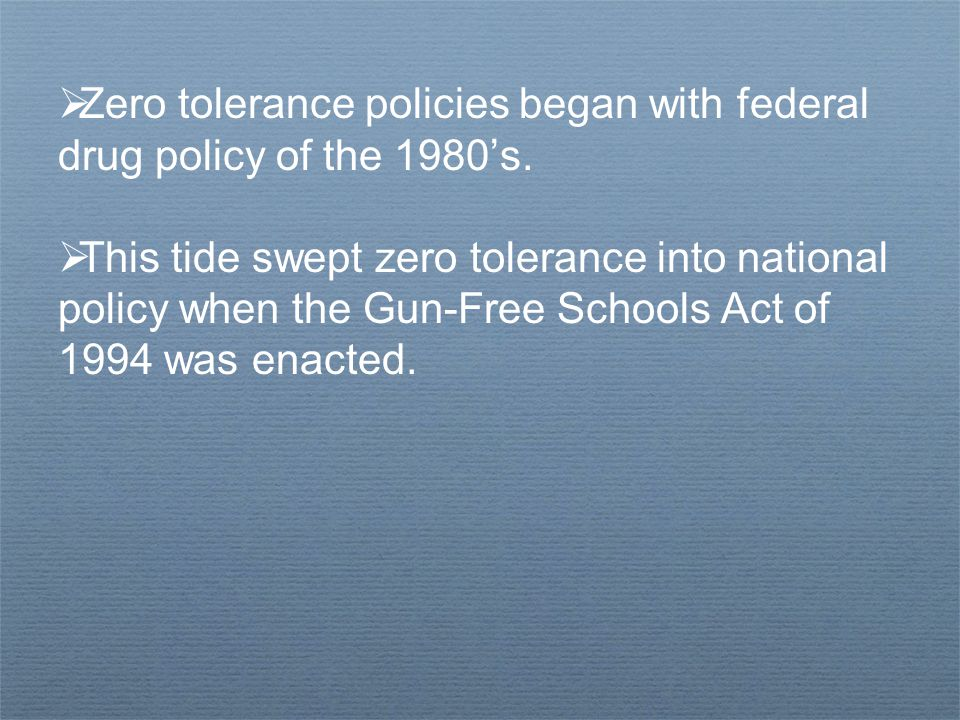  Zero tolerance policies began with federal drug policy of the 1980's.