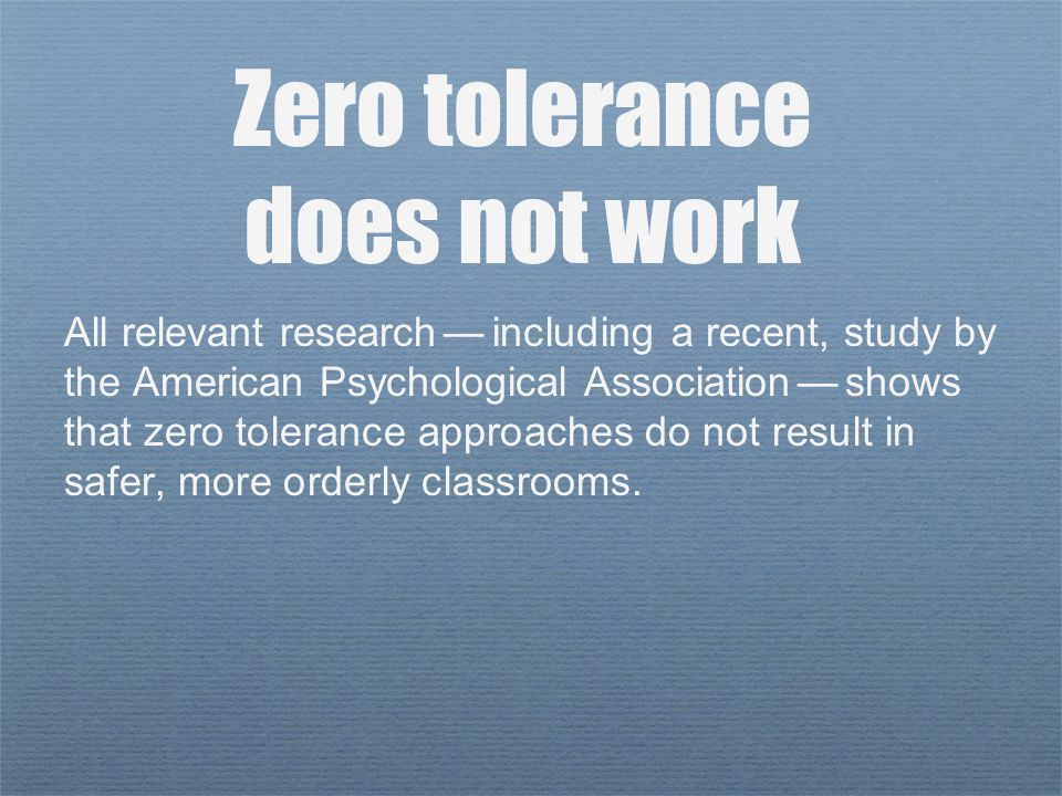 All relevant research — including a recent, study by the American Psychological Association — shows that zero tolerance approaches do not result in safer, more orderly classrooms.