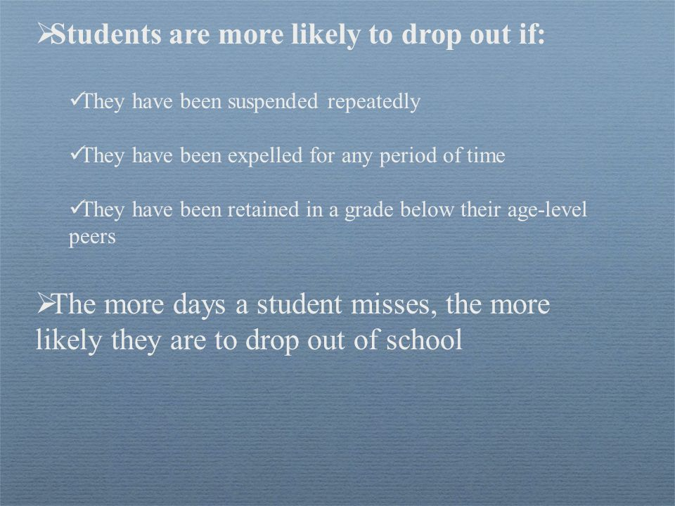  Students are more likely to drop out if: They have been suspended repeatedly They have been expelled for any period of time They have been retained in a grade below their age-level peers  The more days a student misses, the more likely they are to drop out of school