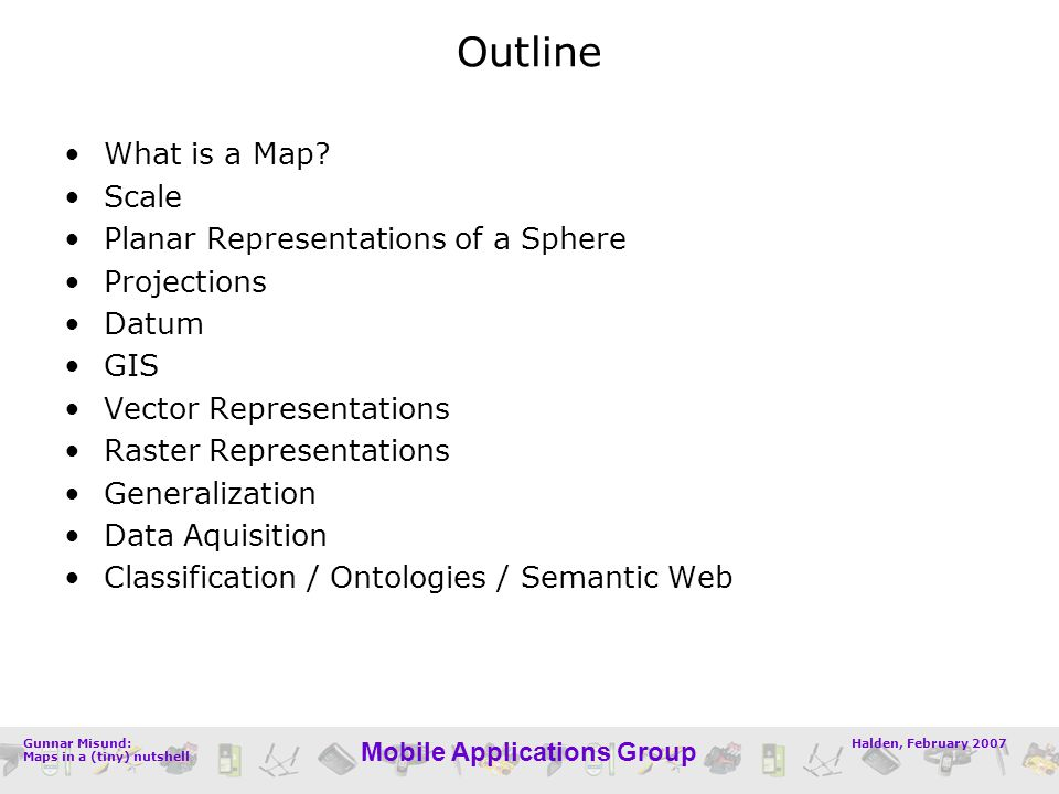 Halden, February 2007Gunnar Misund: Maps in a (tiny) nutshell Mobile Applications Group Outline What is a Map? Scale Planar Representations of a Spher