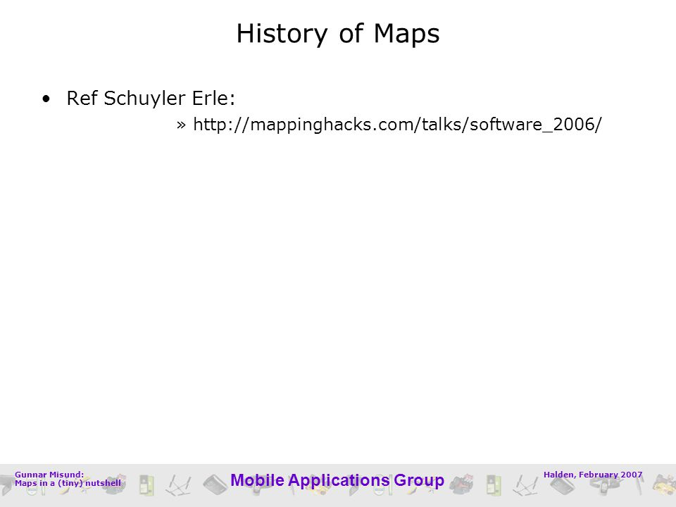Halden, February 2007Gunnar Misund: Maps in a (tiny) nutshell Mobile Applications Group History of Maps Ref Schuyler Erle: »http://mappinghacks.com/talks/software_2006/
