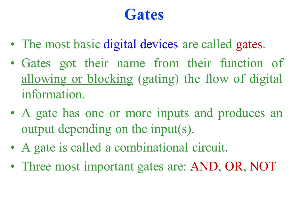 Gates The most basic digital devices are called gates. Gates got their name from their function of allowing or blocking (gating) the flow of digital i