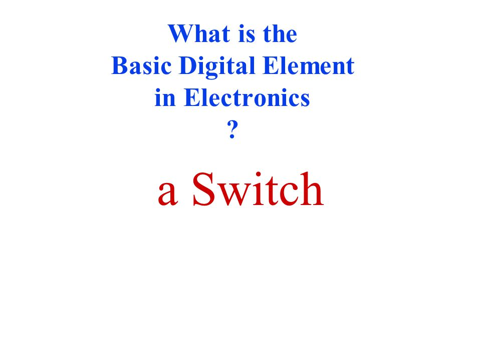 What is the Basic Digital Element in Electronics ? a Switch