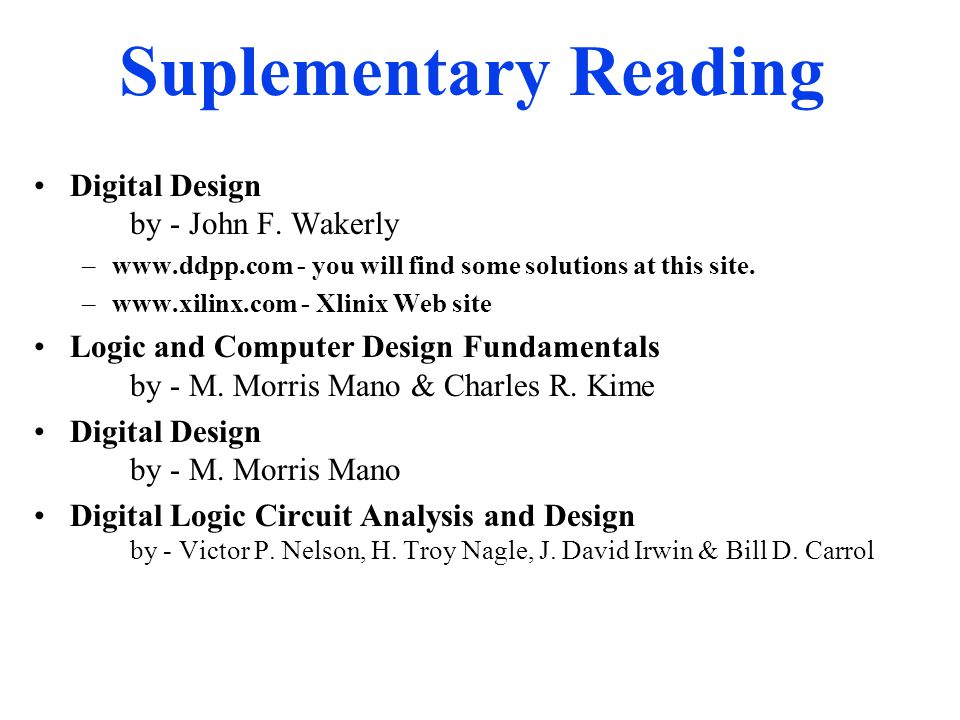 Suplementary Reading Digital Design by - John F. Wakerly –www.ddpp.com - you will find some solutions at this site. –www.xilinx.com - Xlinix Web site