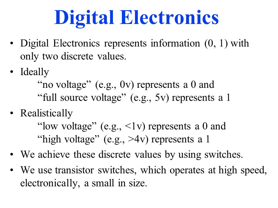 Digital Electronics Digital Electronics represents information (0, 1) with only two discrete values.