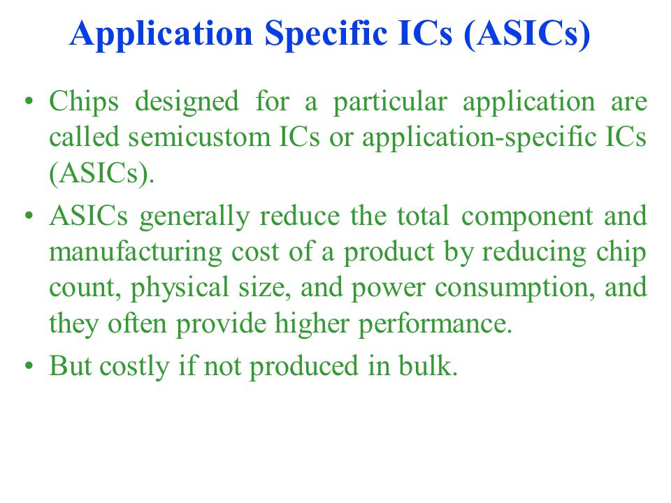 Application Specific ICs (ASICs) Chips designed for a particular application are called semicustom ICs or application-specific ICs (ASICs). ASICs gene