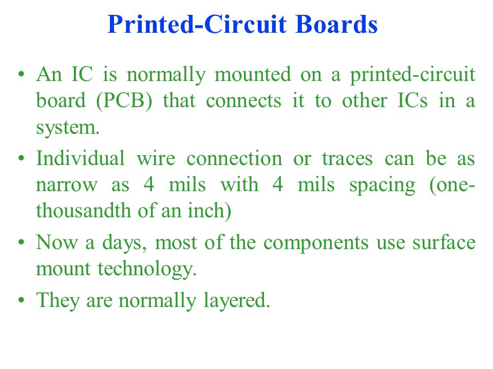 Printed-Circuit Boards An IC is normally mounted on a printed-circuit board (PCB) that connects it to other ICs in a system.