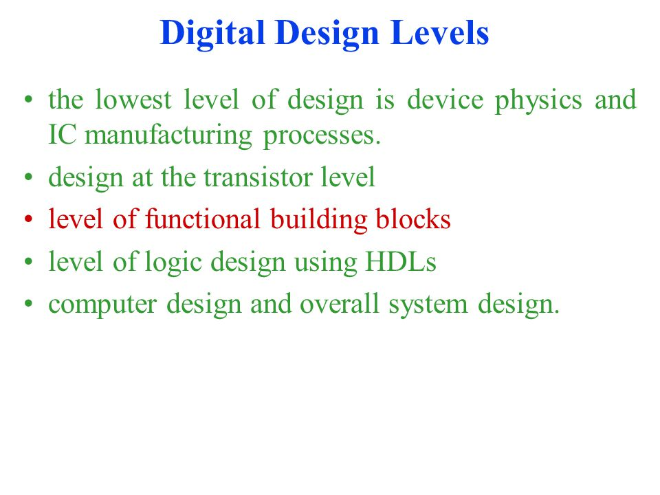 Digital Design Levels the lowest level of design is device physics and IC manufacturing processes.