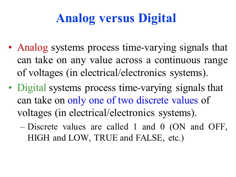 Analog versus Digital Analog systems process time-varying signals that can take on any value across a continuous range of voltages (in electrical/electronics systems).