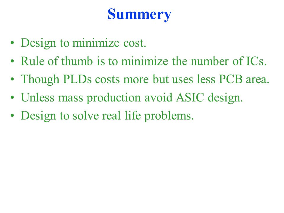Summery Design to minimize cost. Rule of thumb is to minimize the number of ICs.