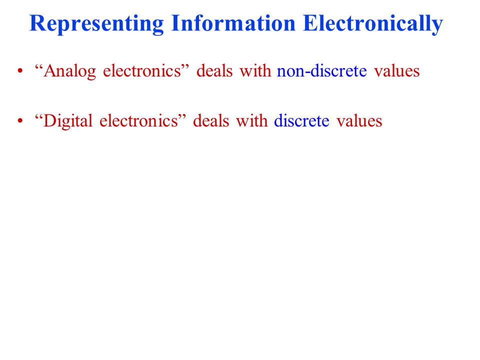 """Representing Information Electronically """"Analog electronics"""" deals with non-discrete values """"Digital electronics"""" deals with discrete values"""