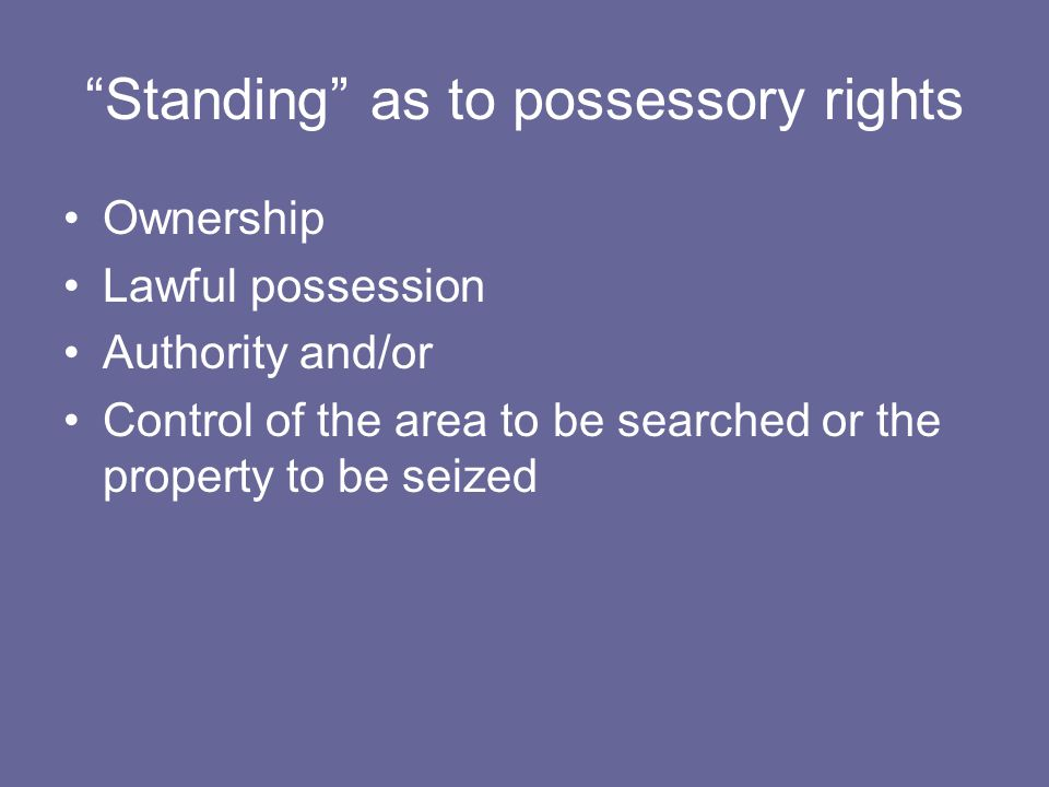 Standing as to possessory rights Ownership Lawful possession Authority and/or Control of the area to be searched or the property to be seized