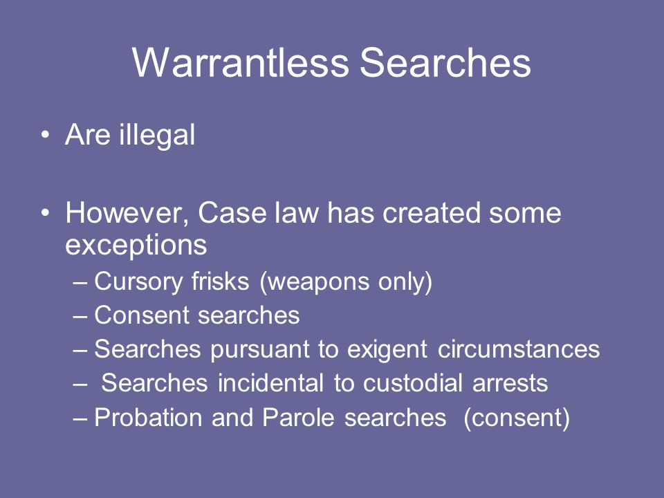 Warrantless Searches Are illegal However, Case law has created some exceptions –Cursory frisks (weapons only) –Consent searches –Searches pursuant to
