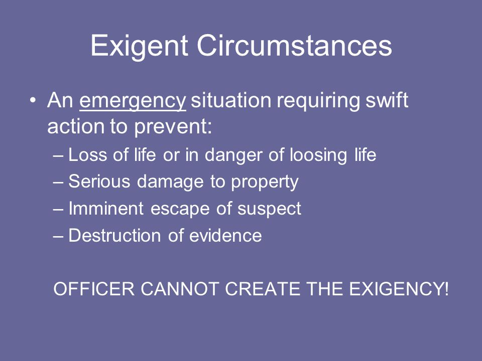 Exigent Circumstances An emergency situation requiring swift action to prevent: –Loss of life or in danger of loosing life –Serious damage to property