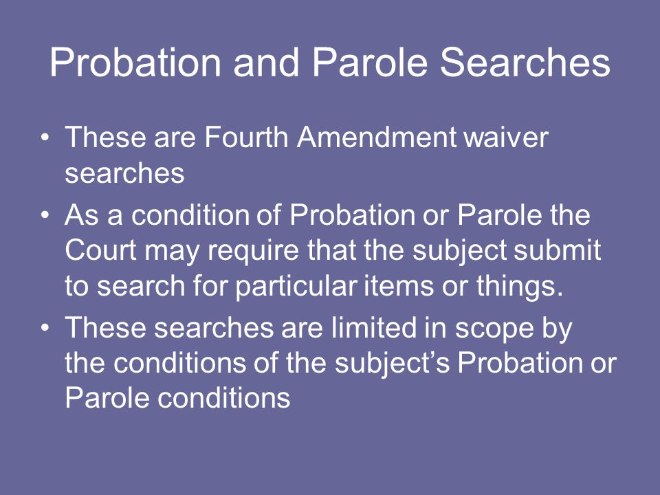 Probation and Parole Searches These are Fourth Amendment waiver searches As a condition of Probation or Parole the Court may require that the subject submit to search for particular items or things.