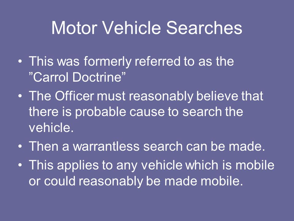 "Motor Vehicle Searches This was formerly referred to as the ""Carrol Doctrine"" The Officer must reasonably believe that there is probable cause to sear"