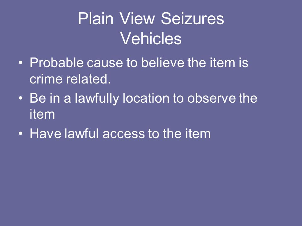 Plain View Seizures Vehicles Probable cause to believe the item is crime related. Be in a lawfully location to observe the item Have lawful access to
