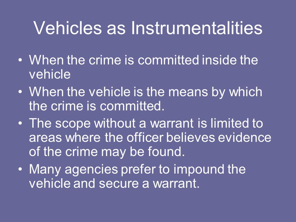 Vehicles as Instrumentalities When the crime is committed inside the vehicle When the vehicle is the means by which the crime is committed.