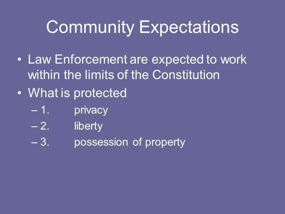 Community Expectations Law Enforcement are expected to work within the limits of the Constitution What is protected –1.privacy –2.liberty –3.possessio