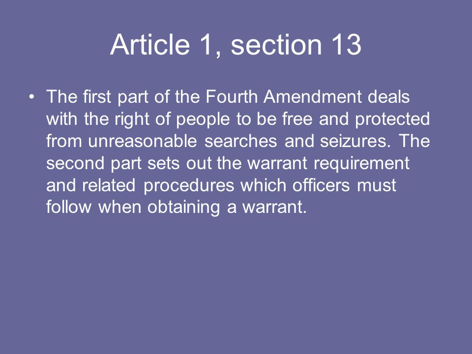 Article 1, section 13 The first part of the Fourth Amendment deals with the right of people to be free and protected from unreasonable searches and seizures.