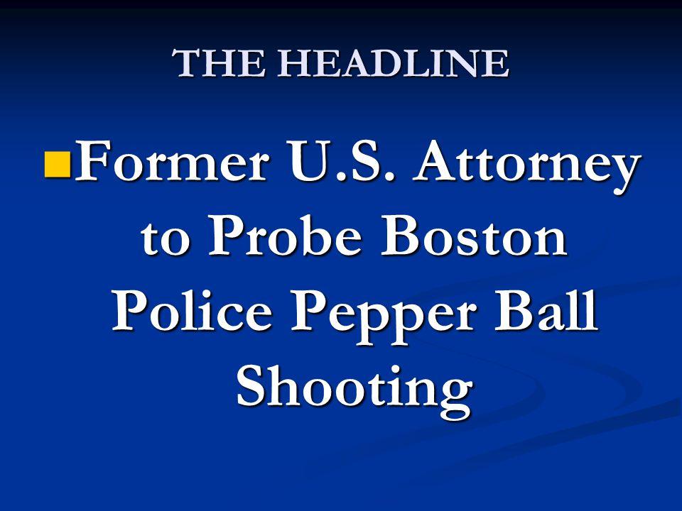 THE HEADLINE Former U.S. Attorney to Probe Boston Police Pepper Ball Shooting Former U.S.
