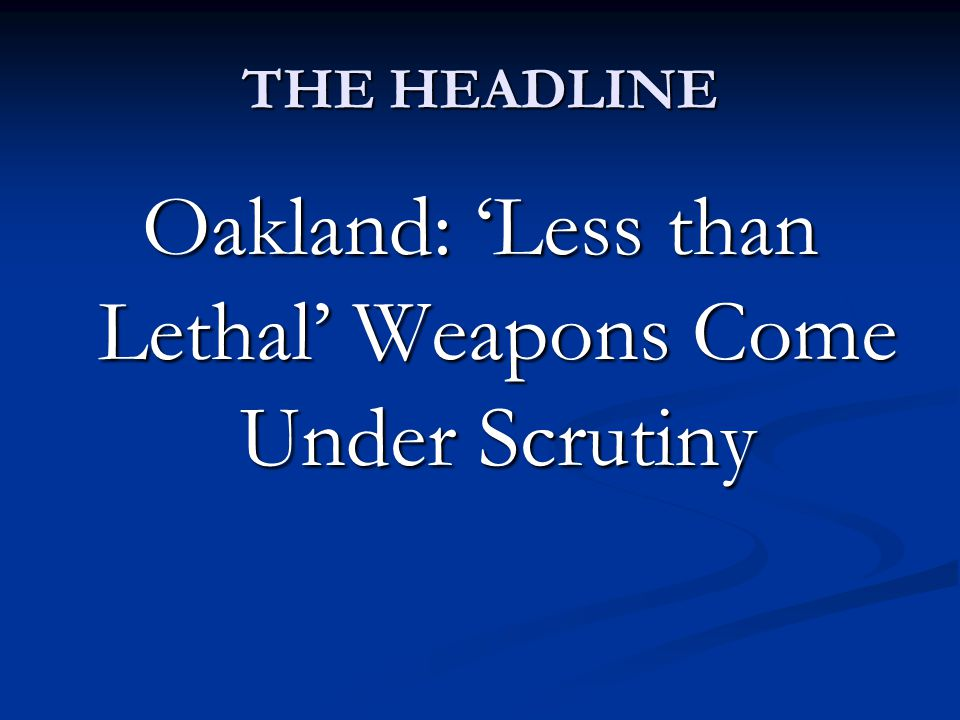 THE HEADLINE Oakland: 'Less than Lethal' Weapons Come Under Scrutiny