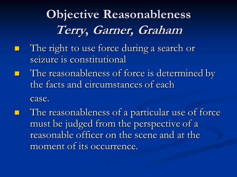 Objective Reasonableness Terry, Garner, Graham The right to use force during a search or seizure is constitutional The right to use force during a search or seizure is constitutional The reasonableness of force is determined by the facts and circumstances of each The reasonableness of force is determined by the facts and circumstances of eachcase.